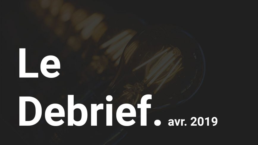 Le Debrief : Avril 2019